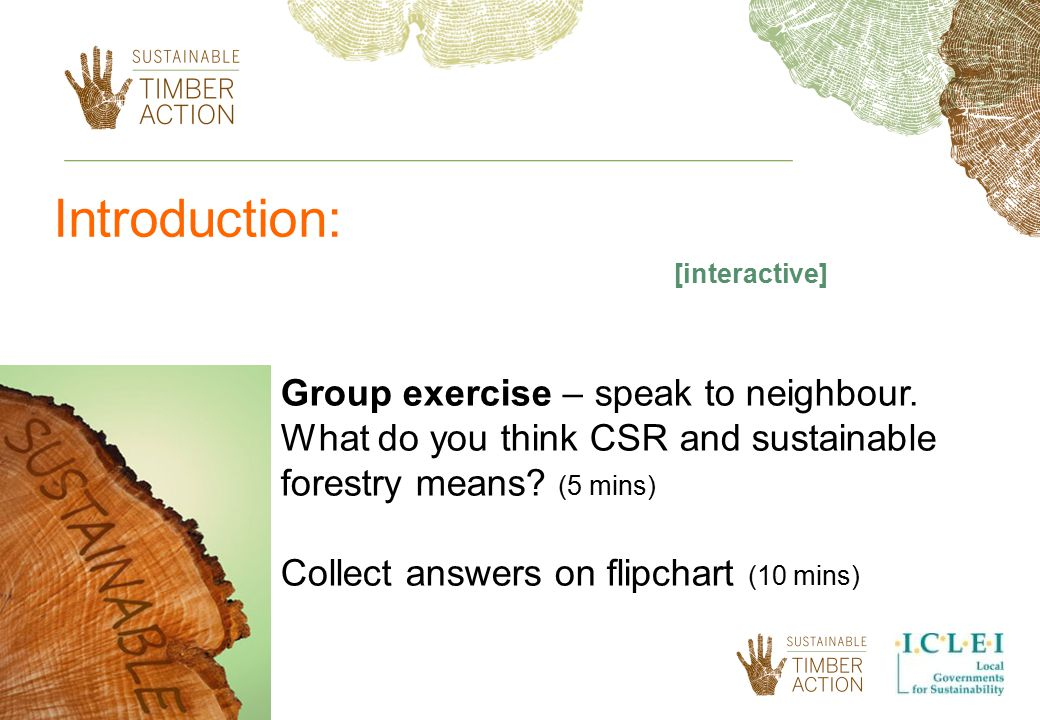 Introduction: [interactive] Group exercise – speak to neighbour. What do you think CSR and sustainable forestry means (5 mins)